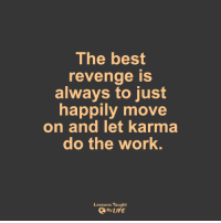 <3: The best  revenge is  always to just  happily move  on and let karma  do the work  Lessons Taught  By LIFE <3