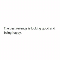 looking good: The best revenge is looking good and  being happy.
