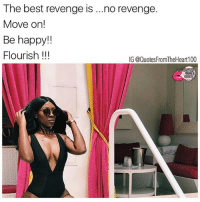 Blessed, Facts, and Memes: The best revenge is  no revenge.  Move on!  Be happy  Flourish  IG @Quotes FromTheHeart100 💯💯💯💯😎 Best feeling is when you move on from someone who did nothing but hurt you. facts flourish revenge happy blessed killemwithkindness movingon unforgettable Photo Credit @__lexxccc