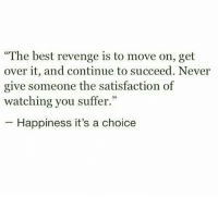 """Revenge, Best, and Happiness: """"The best revenge is to move on, get  over it, and continue to succeed. Never  give someone the satisfaction of  watching you suffer.""""  Happiness it's a choice"""