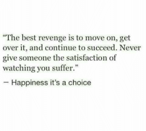 "over it: ""The best revenge is to move on, get  over it, and continue to succeed. Never  give someone the satisfaction of  watching you suffer.""  -Happiness it's a choice"