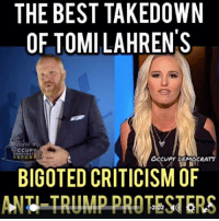 You've seen Tomi Lahren's criticism of anti-Trump protesters making the rounds. Here is our Occupy Democrats response. Share it on her wall to make sure she sees it!: THE BEST TAKEDOWN  OF TOMILAHRENS  OCCUPY  REPORT  OCCUPY DEMOCRATS  BIGOTED CRITICISM OF  ANH TRUMP PROTESTERS You've seen Tomi Lahren's criticism of anti-Trump protesters making the rounds. Here is our Occupy Democrats response. Share it on her wall to make sure she sees it!