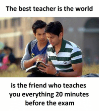 Best Teacher: The best teacher is the world  is the friend who teaches  you everything 20 minutes  before the exam