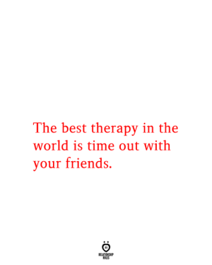 Time Out: The best therapy in the  world is time out with  your friends.  RELATIONSHIP  RULES