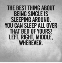 Single: THE BEST THING ABOUT  BEING SINGLE IS  SLEEPING AROUND  YOU CAN SLEEP ALL OVER  THAT BED OF YOURS!  LEFT, RIGHT, MIDDLE  WHEREVER