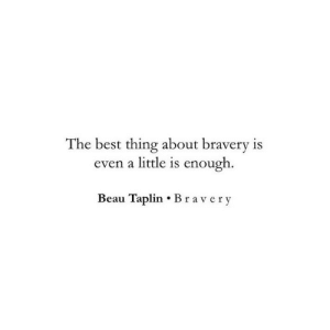 Beau: The best thing about bravery is  even a little is enough  Beau Taplin Bravery