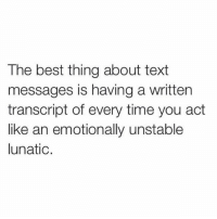"""I always delete my crazy rants n pretend like it didn't happen 🤷🏼♀️ which is why my ex used to save them n read them out loud to me so I can hear how """"crazy"""" I sounded, but all it really taught me was that voice notes were the better way to go. 👍🏻: The best thing about text  messages is having a written  transcript of every time you act  like an emotionally unstable  lunatic I always delete my crazy rants n pretend like it didn't happen 🤷🏼♀️ which is why my ex used to save them n read them out loud to me so I can hear how """"crazy"""" I sounded, but all it really taught me was that voice notes were the better way to go. 👍🏻"""