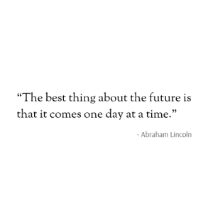 "The Future Is: ""The best thing about the future is  that it comes one day at a time.""  - Abraham Lincoln"