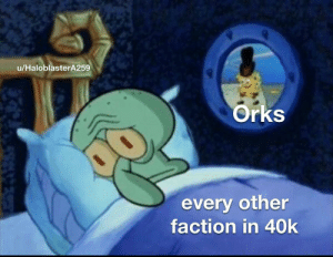 The best thing about the orks is that everybody in 40k just fucking hates them equally.: The best thing about the orks is that everybody in 40k just fucking hates them equally.