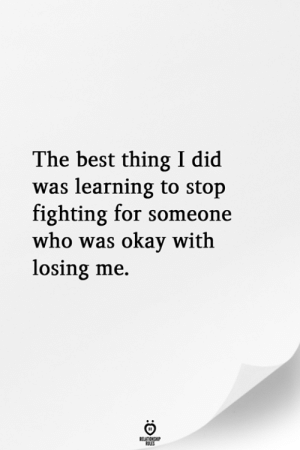 Best, Okay, and Who: The best thing I did  was learning to stop  fighting for someone  who was okay with  losing me.