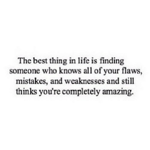 Life, Best, and Http: The best thing in life is finding  someone who knows all of your flaws,  mistakes, and weaknesses and still  thinks you're completely amazing. http://iglovequotes.net/