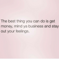 HAPPY FRIDAY!!!: The best thing you can do is get  money, mind ya business and stay  out your feelings. HAPPY FRIDAY!!!