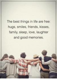 Family, Friends, and Life: The best things in life are free:  hugs, smiles, friends  kisses,  family, sleep, love, laughter  and good memories Pass it on