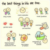 Life, Love, and Best: the best thinqs in life are free-  manic episodes  drug mules  mob justice  overdose Y  genital warts  cult sacrifice  memories of  life on the  outside  h o  Heteronormative  white Christian  expressions of love  the misery  of others meirl