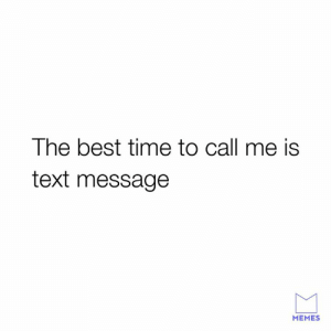 Dank, Memes, and Best: The best time to call me is  text message  MEMES Hit send or I'ma press end.