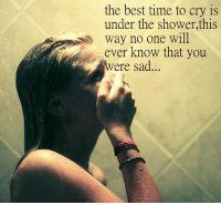 Shower, Best, and Time: the best time to cry is  under the shower,this  way no one will  ever know that you  ere sad
