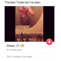 Tag ur favorite (C)h(l)oe: The best Tinder bio I've seen  Chloe, 21  10 miles away  The C and the L are silent Tag ur favorite (C)h(l)oe