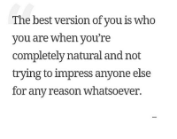 Whatsoever: The best version of vou is who  vou are when vou're  completely natural and not  trying to impress anyone else  for any reason whatsoever.