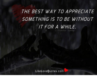 Love, Memes, and Appreciate: THE BEST WAY TO APPRECIATE  SOMETHING IS TO BE WITHOUT  IT FOR A WHILE.  khar Sohay  Like Love Quotes.com The best way to appreciate something is to be without it for a while.