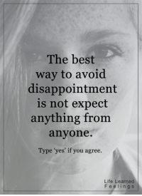 """<3: The best  way to avoid  disappointment  is not expect  anything from  anyone  Type """"yes' if you agree.  Life Learned  F e e l i n g s <3"""