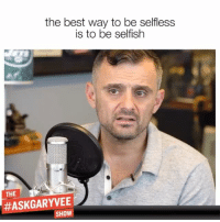 Memes, Best, and 🤖: the best way to be selfless  is to be selfish  THE  #ASKGARYVEE  SHOW A really interesting insight that has emerged to me lately and really excited by how many of you have reacted to it .. entrepreneurThoughts mindset