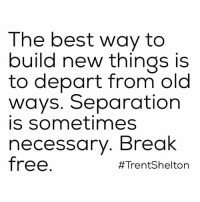 Memes, 🤖, and Departed: The best way to  build new things is  to depart from old  ways. Separation  is sometimes  necessary. Break  free  #Trent Shelton