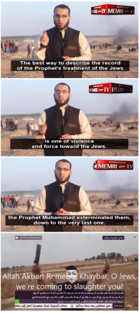 Best, Hitler, and Record: The best way to describe the record  of the Prophet's treatment of the Jews  EMRI o-TV | MEMRI .  is one of violence  and force toward the Jews  TRANSLATED BY  the Prophet Muhammad exterminated them,  down to the very last one  8  AllahAkbarl Remeber Khaybar, O Jews,  we're coming to slaughter you!