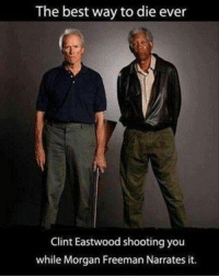 Clint Eastwood: The best way to die ever  Clint Eastwood shooting you  while Morgan Freeman Narrates it.