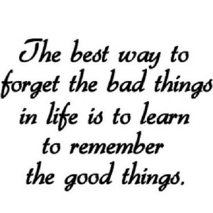 http://iglovequotes.net/: The best way to  forget the bad things  in life is to learn  to remember  the good things. http://iglovequotes.net/