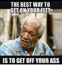 The Best Memes: THE BEST WAY TO  GET ONYOURIFEET  IS TO GET OFF YOUR ASS
