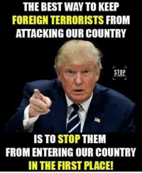 Best, Them, and First: THE BEST WAY TO KEEP  FOREIGN TERRORISTS FROM  ATTACKING OUR COUNTRY  STOP  LE INVADERS  IS TO STOP THEM  FROM ENTERING OUR COUNTRY  IN THE FIRST PLACE Do you agree? We do!!