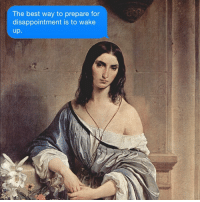 Stop trying to make being alive happen, w- Hayez.: The best way to prepare for  disappointment is to wake  up Stop trying to make being alive happen, w- Hayez.