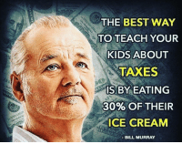 Memes, Bill Murray, and Ice Cream: THE BEST WAY  TO TEACH YOUR  KIDS ABOUT  TAXES  IS BY EATING  30% OF THEIR  ICE CREAM  BILL MURRAY True. 🔴www.TooSavageForDemocrats.com🔴 JOINT INSTAGRAM: @rightwingsavages Partners: 🇺🇸👍: @The_Typical_Liberal 🇺🇸💪@theunapologeticpatriot 🇺🇸 @DylansDailyShow 🇺🇸 @keepamerica.usa 🇺🇸@Raised_Right_ 🇺🇸@conservative.female 😈 @too_savage_for_liberals 💪 @RightWingRoast 🇺🇸 @Conservative.American 🇺🇸 @Trumpmemz DonaldTrump Trump HillaryClinton MakeAmericaGreatAgain Conservative Republican Liberal Democrat Ccw247 MAGA Politics LiberalLogic Savage TooSavageForDemocrats Instagram Merica America PresidentTrump Funny True sotrue