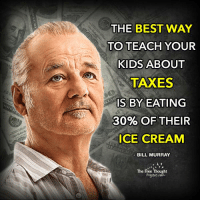Memes, Bill Murray, and Ice Cream: THE BEST WAY  TO TEACH YOUR  KIDS ABOUT  TAXES  IS BY EATING  30% OF THEIR  ICE CREAM  BILL MURRAY  The Free Thought He's right you know...  #TaxationIsTheft Join Us: The Free Thought Project