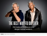How to die like a badass http://9gag.com/gag/5183669: THE BEST WAY TODILEVER  Clint Eastwood shooting you while  Morgan Freeman narrates it.  COM/GA 5183669  9GAG How to die like a badass http://9gag.com/gag/5183669