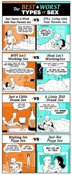 Drunk, Fuck You, and Funny: The BEST & WORST  TYPES of SEX  Just Spent a ys  with Your Parents Sex  eek vs  STILL Living with  Your Parents Sex  _CREAK  YEAH, WE MADE IT  HOME 5SAFE MOM  THANKS 50 M  FOR HAVING US!  UC  DANIEL IS  THAT you 1s  SOMETHING  WRONG  WIFI isn't yS WorkingSex  Working Sex  Heat isn't  Ou YEAH, TREAT ME LIKE  TIME WARNER TREATS TμEIR  cu TOMERS  OOH BABY SANTA CLAUus  15 COMING T-  OOH BABE IMMA FUCK you  FREQUENTLy AND WIT NO CONCERN  FOR YOUR PER5ONAL NEEDS.  ou GOD MY TOE.  MY TOE I5 EXPOSED  Just a Little vs  Drunk Sex  ADrunk Sex  VSA Little TOO  HOW ARE  แ0W ARE you  THIS MUCH DRUNKER  THAN ME?  GOOD!?  SES GIMME  AMINNIT  169N  Just Ate  Waititgsrx -Vs Pizza Sex  Pizza Sex  Pizza Se.x  ACCORDING  TO THE PIZZA  TRACKER, WE'VE  GOT 20 MINUTES  LET'S  DO THIS  WHY DID WE  DO THIS Types of Sex via /r/funny https://ift.tt/2JyH9Hi