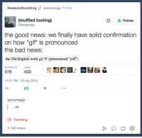 "Yiffe: the bestoftumbling  sonicmega Follow  Follow  (muffled tooting)  (ajimpjorps  the good news: we finally have solid confirmation  on how ""gif"" is pronounced  the bad news:  the Old English word gif if (pronounced ""yiff"")  RETWEETS LIKES  433  476  12:31 PM 20 Apr 2016  sonicmega  Oh  Trending  3,145 notes"