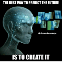 The best way to predict the future, is to create it. You are not creating reality, but you are creating your own reality tunnel and most people aren't even aware of it. 4biddenknowledge: THE BESTWAY TO PREDICT THE FUTURE  Q4biddenknowledge  IS TO CREATE IT The best way to predict the future, is to create it. You are not creating reality, but you are creating your own reality tunnel and most people aren't even aware of it. 4biddenknowledge