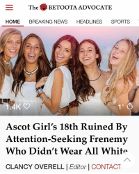 Clothes, Dad, and Girls: The BETOOTA ADVOCATE  HEADLINES SPORTS  HOME BREAKING NEWS  4K  1'  Ascot Girl's 18th Ruined By  Attention-Seeking Frenemy  Who Didn't Wear All White  CLANCY OVERELL |Editor | CONTACT The table clothes, the flowers, everything was white. Even Olivia's dad had to throw on the linen shirt usually reserved for Hastings street. There's no way that Hannah didn't know that it was all white.