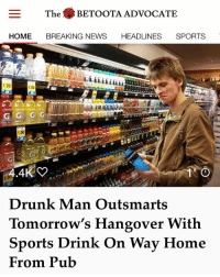 The 27-year-old low-level marketing assistant says he doesn't often show this much foresight, but it's always good to take precautions after a mid-week session on the cans.: The BETOOTA ADVOCATE  HOME BREAKING NEWS HEADLINES SPORTS  1.00  .00  1.00  1.00  Drunk Man Outsmarts  Tomorrow's Hangover With  Sports Drink On Way Home  From Pub The 27-year-old low-level marketing assistant says he doesn't often show this much foresight, but it's always good to take precautions after a mid-week session on the cans.