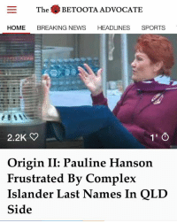 While resting her pale feet on a gas heater in Parliament this morning, Pauline has been recorded unsuccessfully attempting to pronounce the name of QLD number five, Dane Gagai.: The BETOOTA ADVOCATE  HOME BREAKING NEWS  HEADLINES  SPORTS  2.2K  Origin II: Pauline Hanson  Frustrated By Complex  Islander Last Names In QLD  Side While resting her pale feet on a gas heater in Parliament this morning, Pauline has been recorded unsuccessfully attempting to pronounce the name of QLD number five, Dane Gagai.