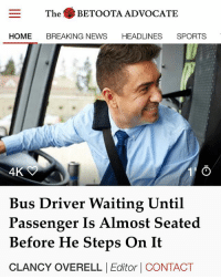 As is protocol in suburban public transport, bus drivers are required to begin driving before passengers are able to place their entire body weight into a seat.: The BETOOTA ADVOCATE  HOME BREAKING NEWS HEADLINES SPORTS  4K  Bus Driver Waiting Until  Passenger Is Almost Seated  Before He Steps On It  CLANCY OVERELL |Editor | CONTACT As is protocol in suburban public transport, bus drivers are required to begin driving before passengers are able to place their entire body weight into a seat.