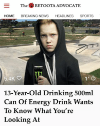 While drinking a cocktail of taurine, caffeine, guarana and 100 teaspoons of sugar, Tyce was feeling extra confident when he decided to ask one of the older boys if there was something wrong with his eyes.: The BETOOTA ADVOCATE  HOME BREAKING NEWS HEADLINES SPORTS  5.4K  13-Year-Old Drinking 500ml  Can Of Energy Drink Wants  To Know What You're  Looking At While drinking a cocktail of taurine, caffeine, guarana and 100 teaspoons of sugar, Tyce was feeling extra confident when he decided to ask one of the older boys if there was something wrong with his eyes.