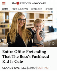 The entire workplace is currently acting like a visit from the snot-nosed little shit is the highlight of their day.: The BETOOTA ADVOCATE  HOME BREAKING NEWS HEADLINES SPORTS  8.2  1' O  Entire Office Pretending  That The Boss's Fuckhead  Kid Is Cute  CLANCY OVERELL Editor CONTACT The entire workplace is currently acting like a visit from the snot-nosed little shit is the highlight of their day.