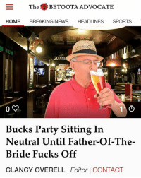 However, the 66-year-old soon to be father-in-law says he's having the time of his life.: The BETOOTA ADVOCATE  HOME BREAKING NEWS HEADLINES SPORTS  TS  GUINNE  0 y  Bucks Party Sitting In  Neutral Until Father-Of-The-  Bride Fucks Off  CLANCY OVERELL |Editor | CONTACT However, the 66-year-old soon to be father-in-law says he's having the time of his life.