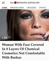 An outer-Betoota woman who won't leave the house without eight layers of low-budget carcinogenic facial beauty products says there is something wrong with a culture that encourages women to cover their face.: The BETOOTA ADVOCATE  HOME BREAKING NEWS HEADLINES SPORTS  Woman With Face Covered  In 8 Layers Of Chemical  Cosmetics Not Comfortable  With Burkas An outer-Betoota woman who won't leave the house without eight layers of low-budget carcinogenic facial beauty products says there is something wrong with a culture that encourages women to cover their face.