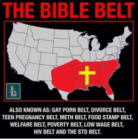 The problem with the Bible belt states is that they don't actually believe in the Bible. Th BB states just follow a conservative pseudo Christian philosophy very loosely based on the Bible.: THE BIBLE BELT  ALSO KNOWN AS: GAY PORN BELT DIVORCE BELT,  TEEN PREGNANCY BEL, METH BELT F00D STAMP BELT,  WELFARE BELT, POVERTY BELT, LOW WAGE BELT  HIV BELTAND THE STD BELT. The problem with the Bible belt states is that they don't actually believe in the Bible. Th BB states just follow a conservative pseudo Christian philosophy very loosely based on the Bible.