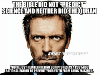 Ass, Logic, and Memes: THE BIBLE DID NOTPREDICT  SCIENCEAND NEITHER DIDTHEOURAN  SMART ASS A  THELST  YOU'RE JUST REINTERPRETING SCRIPTURES AS A POST HOC  RATIONALIZATION TO PREVENT YOUR FAITH FROM BEING FALSIFIED Listen to Dr. House. He's wise and curmudgeonly. 😃😃 -- - - shotsfired fuckreligion atheism skepticalinquiry freethought fuckyourfaith atheistunity atheistnation atheistcommunity secularcommunity secularistsofinstagram skepticsofinstagram islamisbullshit fairytalesforadults smartassatheist muhammadfucksgoats muhammadfuckspigs muhammadsucksdick muhammadmasturbatestodonkeys religionpoisonseverything buybull agnostic heathen reason logic jesuschristsucksflaccidcock