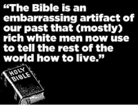 "Memes, Bible, and How To: The Bible is an  embarrassing artifact of  our past that Cmostly)  rich White men now use  to tell the rest of the  world how to live.""  BIBLE Check out our secular apparel shop! http://wflatheism.spreadshirt.com/"