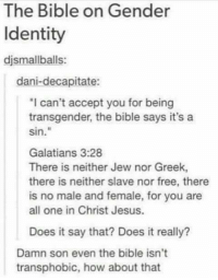 """How About That: The Bible on Gender  Identity  djsmall balls  dani-decapitate:  """"I can't accept you for being  transgender, the bible says it's a  Sin  Galatians 3:28  There is neither Jew nor Greek,  there is neither slave nor free, there  is no male and female, for you are  all one in Christ Jesus.  Does it say that? Does it really?  Damn son even the bible isn't  transphobic, how about that"""